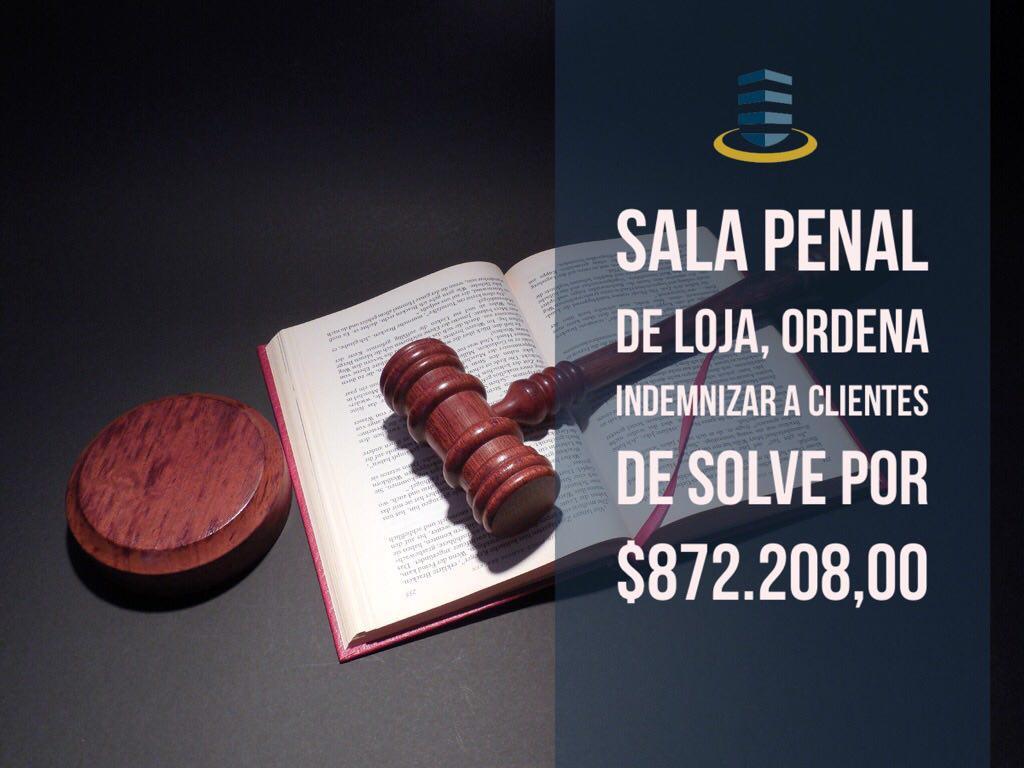 SALA PENAL DE LOJA, ORDENA INDEMNIZAR A CLIENTES DE SOLVE POR $872.208,00