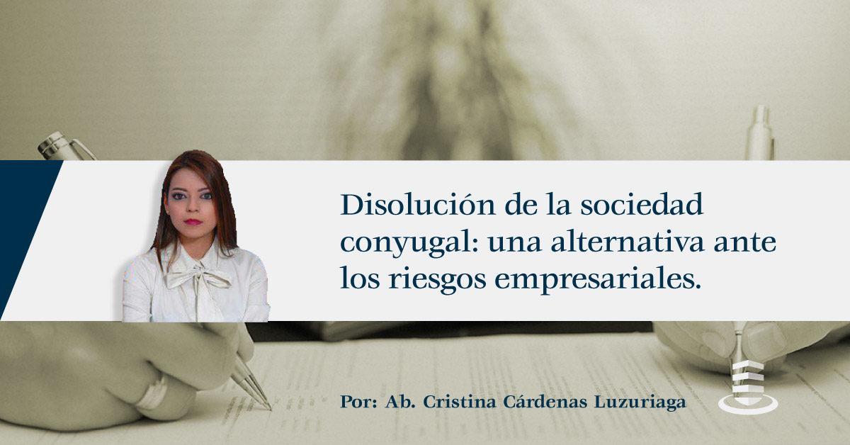 DISOLUCIÓN DE LA SOCIEDAD CONYUGAL: UNA ALTERNATIVA ANTE LOS RIESGOS EMPRESARIALES.